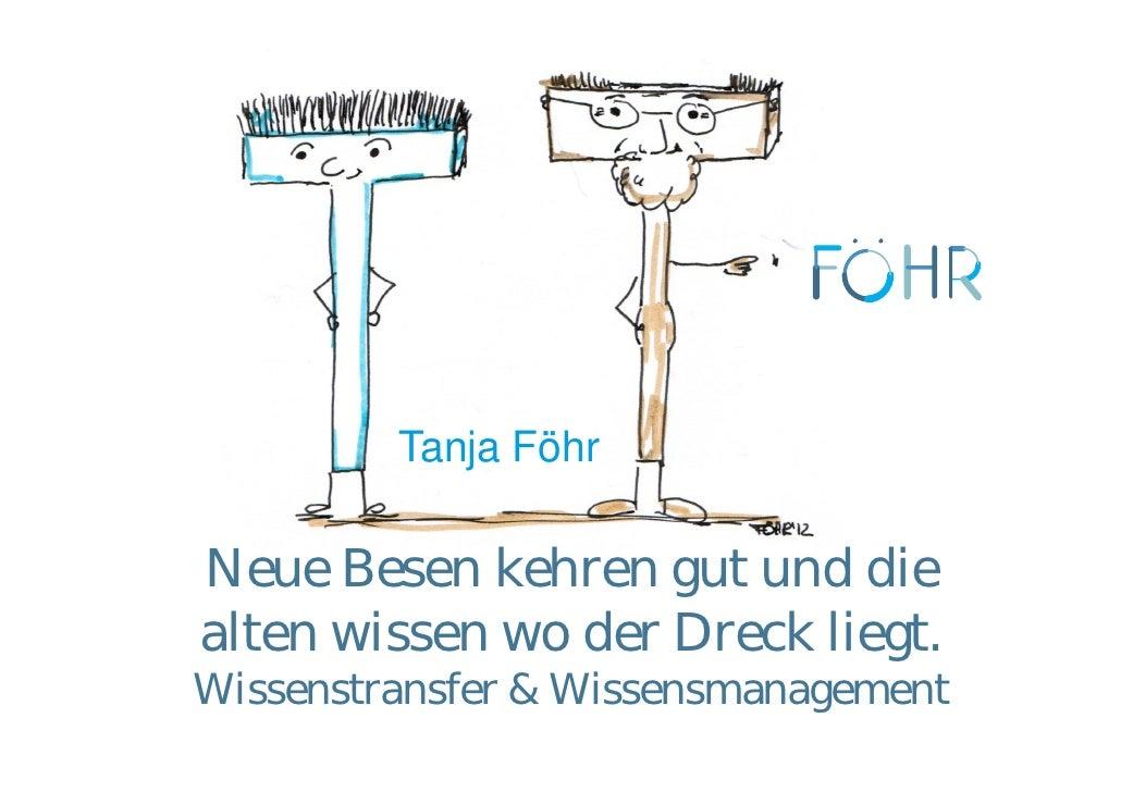 Tanja FöhrNeue Besen kehren gut und diealten wissen wo der Dreck liegt.Wissenstransfer & Wissensmanagement