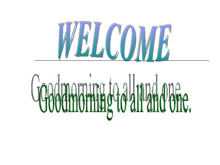 WELCOME Goodmorning to all and one.
