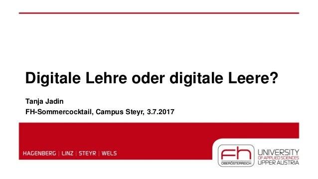 Digitale Lehre oder digitale Leere? Tanja Jadin FH-Sommercocktail, Campus Steyr, 3.7.2017