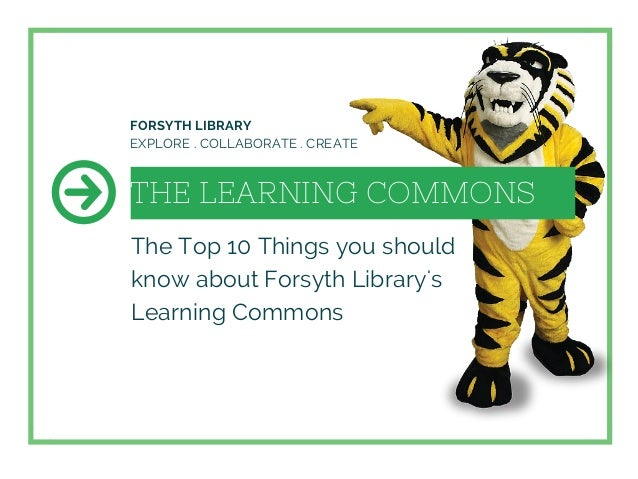 THE LEARNING COMMONS The Top 10 Things you should know about Forsyth Library's Learning Commons FORSYTH LIBRARY EXPLORE . ...
