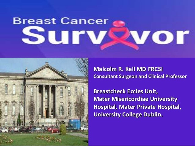 Malcolm R. Kell MD FRCSI Consultant Surgeon and Clinical Professor Breastcheck Eccles Unit, Mater Misericordiae University...