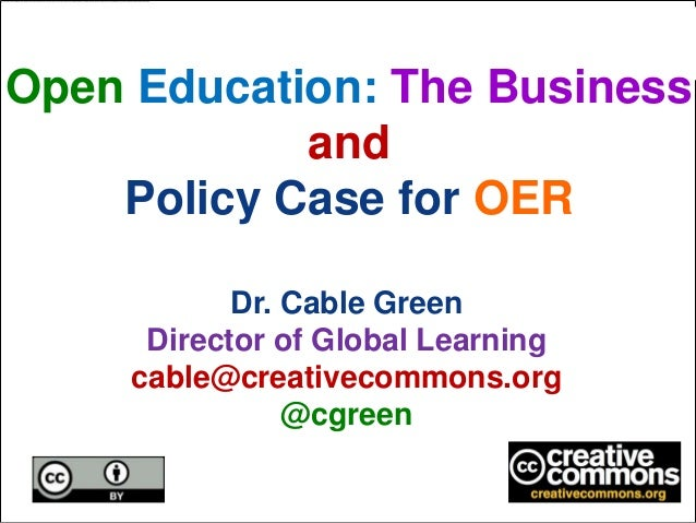 Open Education: The BusinessandPolicy Case for OERDr. Cable GreenDirector of Global Learningcable@creativecommons.org@cgreen