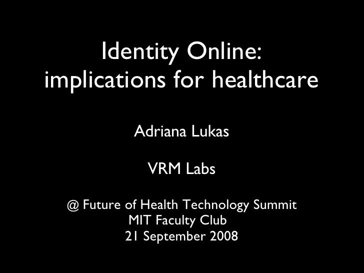 Identity Online: implications for healthcare Adriana Lukas VRM Labs @  Future of Health Technology Summit MIT Faculty Club...