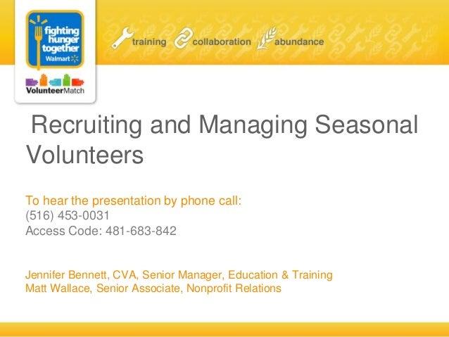 Recruiting and Managing SeasonalVolunteersTo hear the presentation by phone call:(516) 453-0031Access Code: 481-683-842Jen...