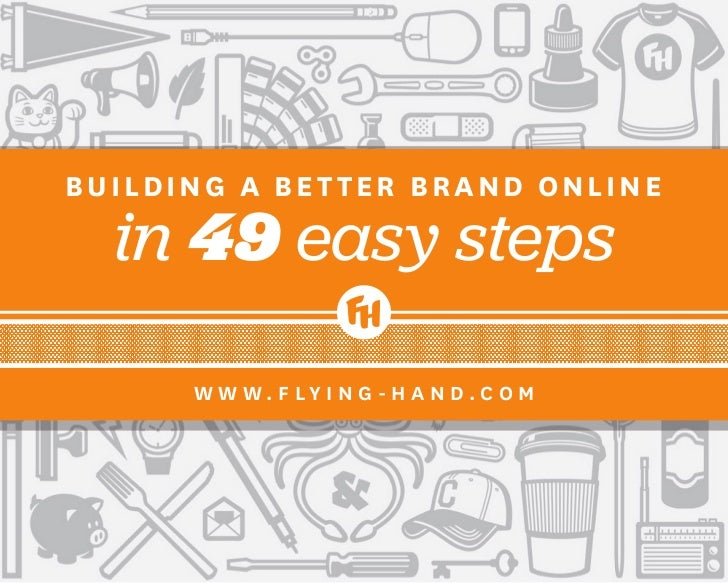 BUILDING A BETTER BRAND ONLINE  in 49 easy steps      W W W. F LY I N G - H A N D.C O M