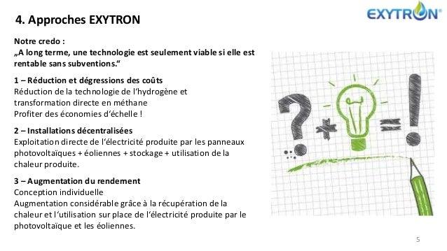 """4. Approches EXYTRON 5 Notre credo : """"A long terme, une technologie est seulement viable si elle est rentable sans subvent..."""