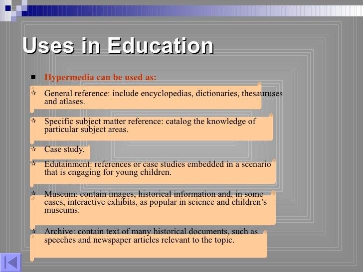 Uses in Education <ul><li>Hypermedia can be used as: </li></ul><ul><li>General reference: include encyclopedias, dictionar...