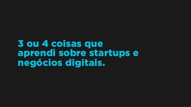3 ou 4 coisas que aprendi sobre startups e negócios digitais.