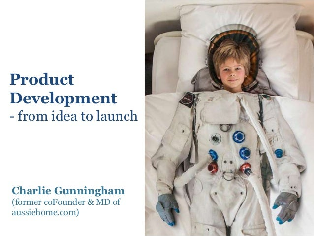 ProductDevelopment- from idea to launchCharlie Gunningham(former coFounder & MD ofaussiehome.com)
