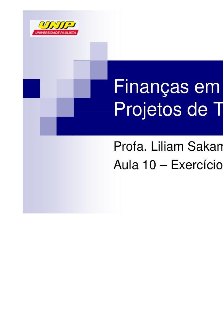 Finanças emProjetos de TIProfa. Liliam SakamotoAula 10 – Exercícios