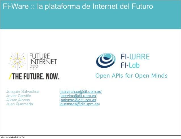 Open APIs for Open Minds Fi-Ware :: la plataforma de Internet del Futuro Joaquín Salvachua (jsalvachua@dit.upm.es) Javier ...