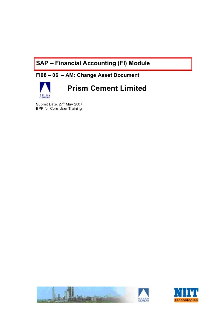 SAP – Financial Accounting (FI) ModuleFI08 – 06 – AM: Change Asset Document                 Prism Cement LimitedSubmit Dat...