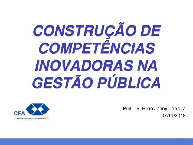 11 Prof. Dr. Helio Janny Teixeira 07/11/2018 CONSTRUÇÃO DE COMPETÊNCIAS INOVADORAS NA GESTÃO PÚBLICA