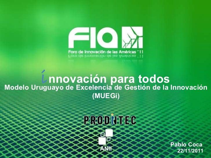i nnovación para todos Pablo Coca 22/11/2011 Modelo Uruguayo de Excelencia de Gestión de la Innovación (MUEGi)