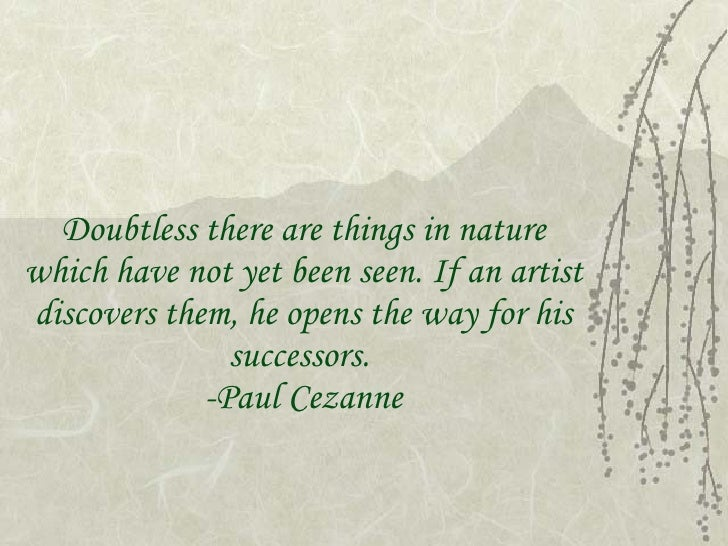 Doubtless there are things in nature which have not yet been seen. If an artist discovers them, he opens the way for his s...