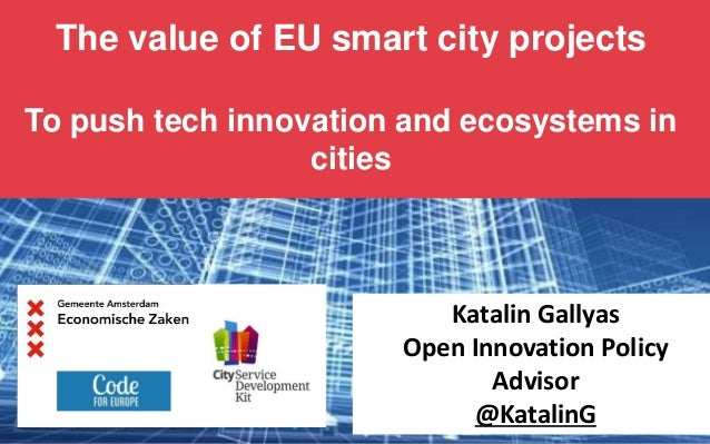 The value of EU smart city projects To push tech innovation and ecosystems in cities Katalin Gallyas Open Innovation Polic...