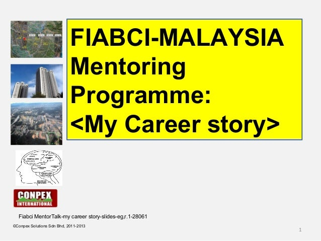 1 ©Conpex Solutions Sdn Bhd, 2011-2013 FIABCI-MALAYSIA Mentoring Programme: <My Career story> Fiabci MentorTalk-my career ...