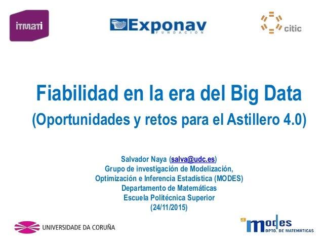 Fiabilidad en la era del Big Data (Oportunidades y retos para el Astillero 4.0) Salvador Naya (salva@udc.es) Grupo de inve...