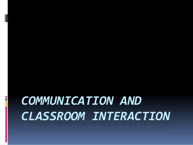 COMMUNICATION ANDCLASSROOM INTERACTION