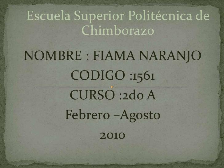 Escuela Superior Politécnica de Chimborazo<br />NOMBRE : FIAMA NARANJO<br />CODIGO :1561<br />CURSO :2do A <br />Febrero –...