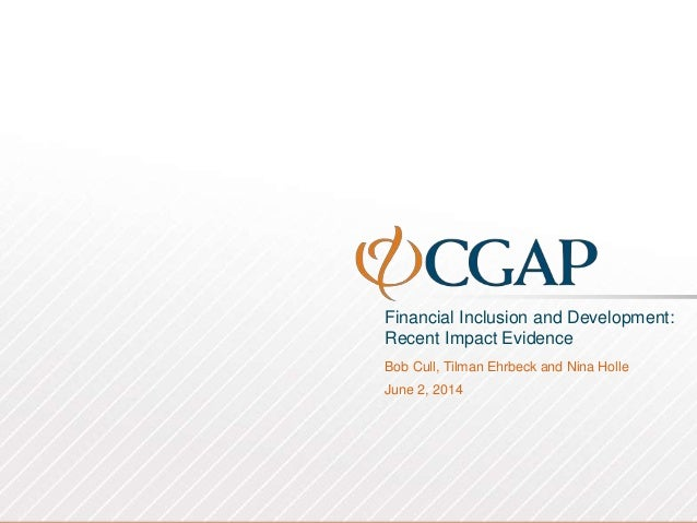 Financial Inclusion and Development: Recent Impact Evidence Bob Cull, Tilman Ehrbeck and Nina Holle June 2, 2014