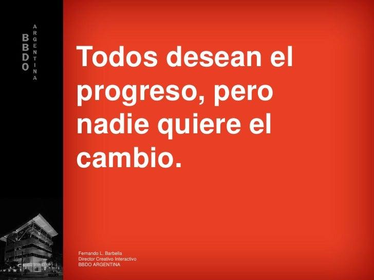 Todos desean el progreso, pero nadie quiere el cambio.   Fernando L. Barbella Director Creativo Interactivo BBDO ARGENTINA