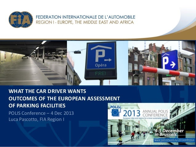WHAT THE CAR DRIVER WANTS OUTCOMES OF THE EUROPEAN ASSESSMENT OF PARKING FACILITIES POLIS Conference – 4 Dec 2013 Luca Pas...
