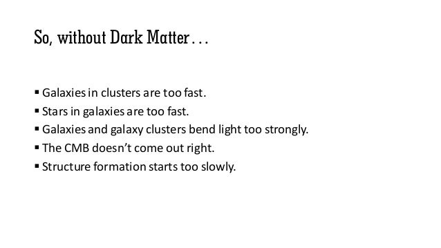 So, without Dark Matter…  Galaxies in clusters are too fast.  Stars in galaxies are too fast.  Galaxies and galaxy clus...