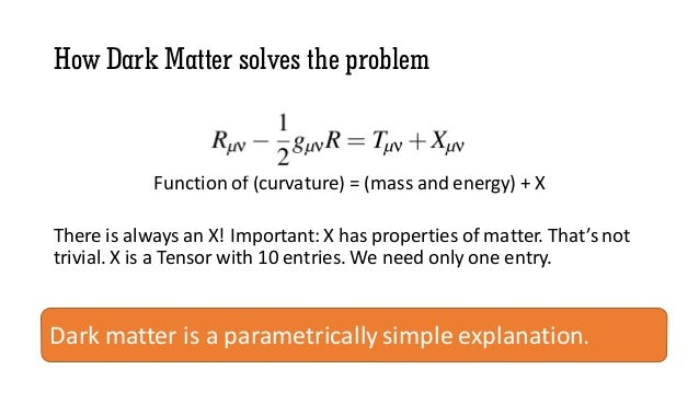 How Dark Matter solves the problem Function of (curvature) = (mass and energy) + X There is always an X! Important: X has ...