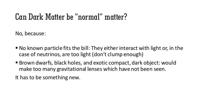 """Can Dark Matter be """"normal"""" matter? No, because:  No known particle fits the bill: They either interact with light or, in..."""