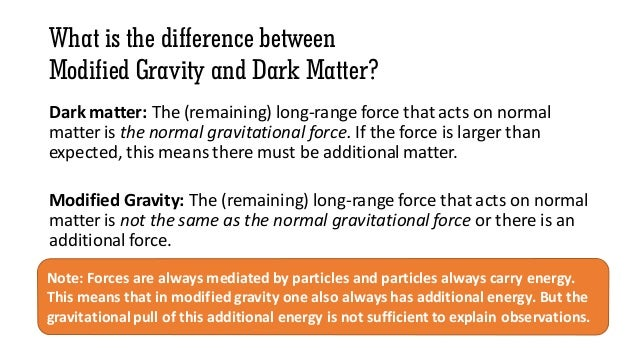 What is the difference between Modified Gravity and Dark Matter? Dark matter: The (remaining) long-range force that acts o...