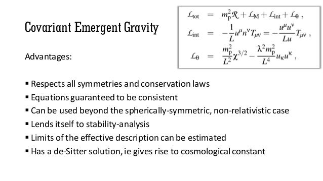 Covariant Emergent Gravity Advantages:  Respects all symmetries and conservation laws  Equations guaranteed to be consis...