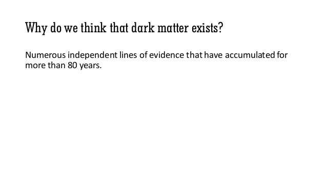 Why do we think that dark matter exists? Numerous independent lines of evidence that have accumulated for more than 80 yea...