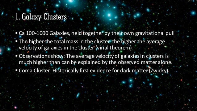 1. Galaxy Clusters  Ca 100-1000 Galaxies, held together by their own gravitational pull  The higher the total mass in th...
