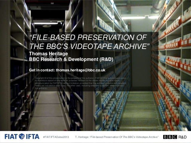 """FILE-BASED PRESERVATION OF THE BBC'S VIDEOTAPE ARCHIVE"" Thomas Heritage BBC Research & Development (R&D) Get in contact: ..."