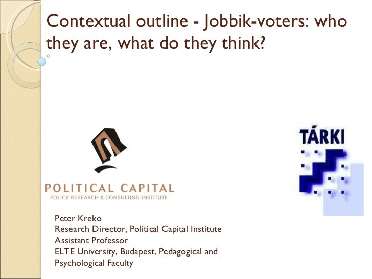 Contextual outline - Jobbik-voters: who they are, what do they think?  Peter Kreko Research Director, Political Capital In...