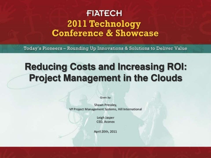 Reducing Costs and Increasing ROI: Project Management in the Clouds<br />Given by:  <br />Shawn Pressley, <br />VP Project...