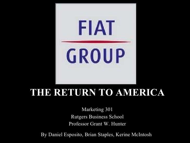 THE RETURN TO AMERICA Marketing 301 Rutgers Business School Professor Grant W. Hunter By Daniel Esposito, Brian Staples, K...