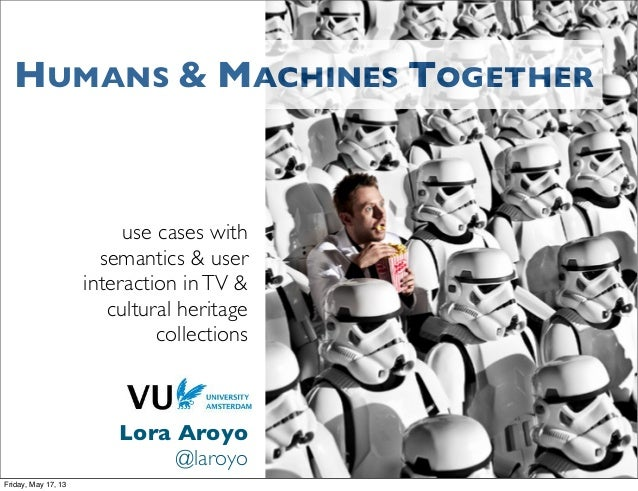 use cases withsemantics & userinteraction inTV &cultural heritagecollectionsLora Aroyo@laroyoHUMANS & MACHINES TOGETHERFri...
