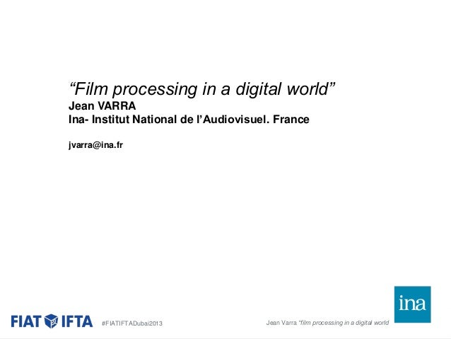 """Film processing in a digital world"" Jean VARRA Ina- Institut National de l'Audiovisuel. France jvarra@ina.fr  #FIATIFTADu..."