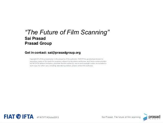 """The Future of Film Scanning"" Sai Prasad Prasad Group Get in contact: sai@prasadgroup.org Copyright © of this presentation..."