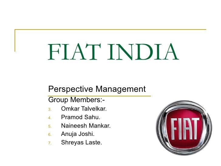 FIAT INDIA <ul><li>Perspective Management </li></ul><ul><li>Group Members:- </li></ul><ul><li>Omkar Talvelkar. </li></ul><...