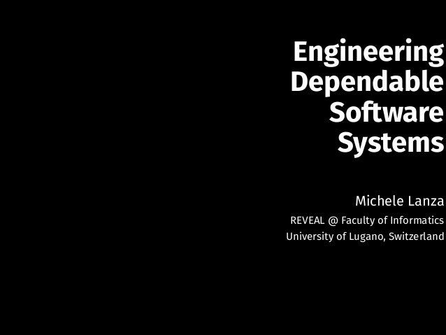 Engineering Dependable Software Systems  !  Michele Lanza  REVEAL @ Faculty of Informatics  University of Lugano, Switzerl...