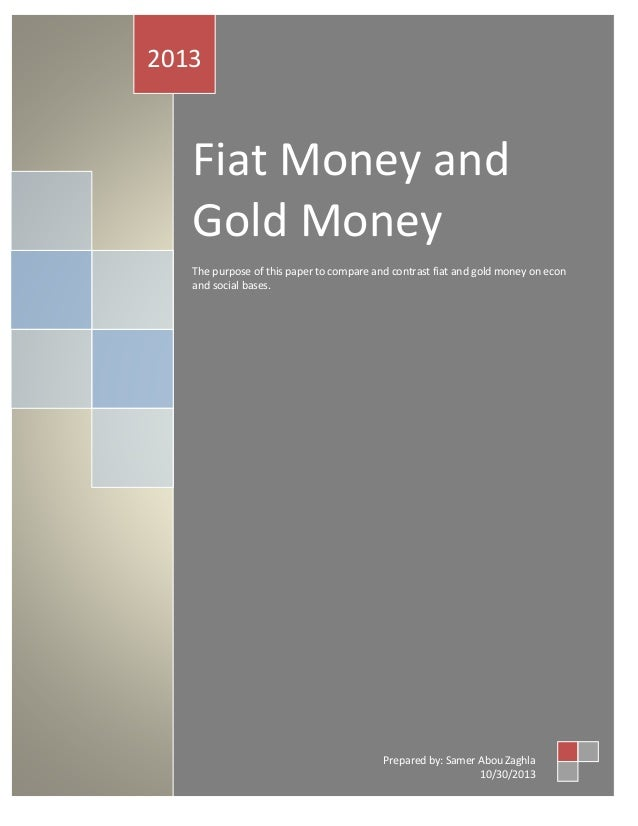Fiat Money and Gold Money The purpose of this paper to compare and contrast fiat and gold money on econ and social bases. ...
