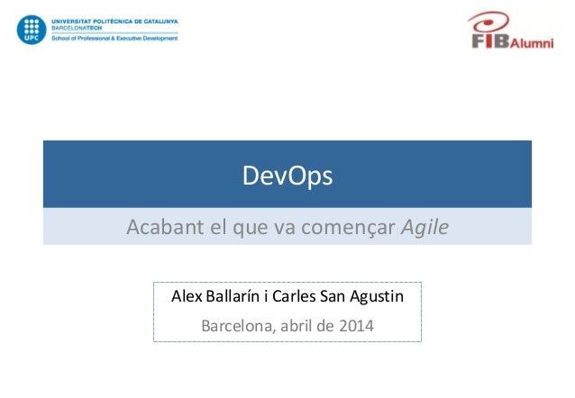 DevOps Acabant el que va començar Agile Alex Ballarín i Carles San Agustin Barcelona, abril de 2014