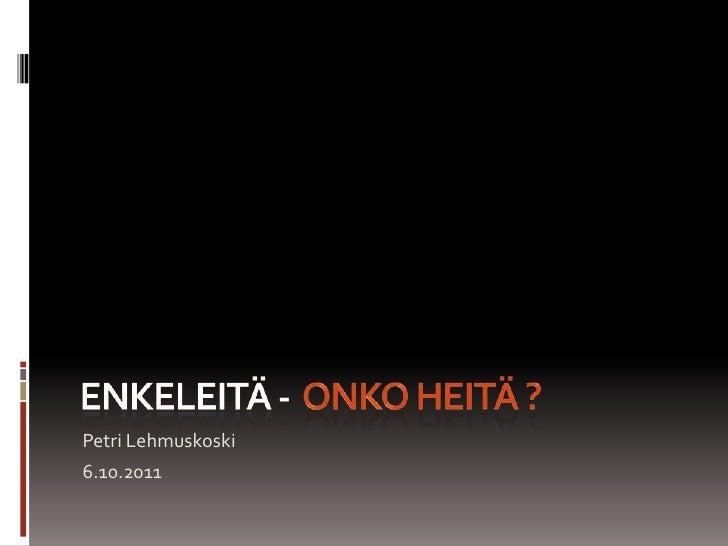 ENKELEITÄ -  ONKO HEITÄ ?<br />Petri Lehmuskoski<br />6.10.2011<br />