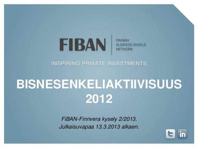 BISNESENKELIAKTIIVISUUS         2012      FiBAN-Finnvera kysely 2/2013.     Julkaisuvapaa 13.3.2013 alkaen.