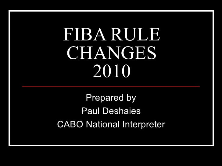 FIBA RULE CHANGES 2010 Prepared by Paul Deshaies CABO National Interpreter