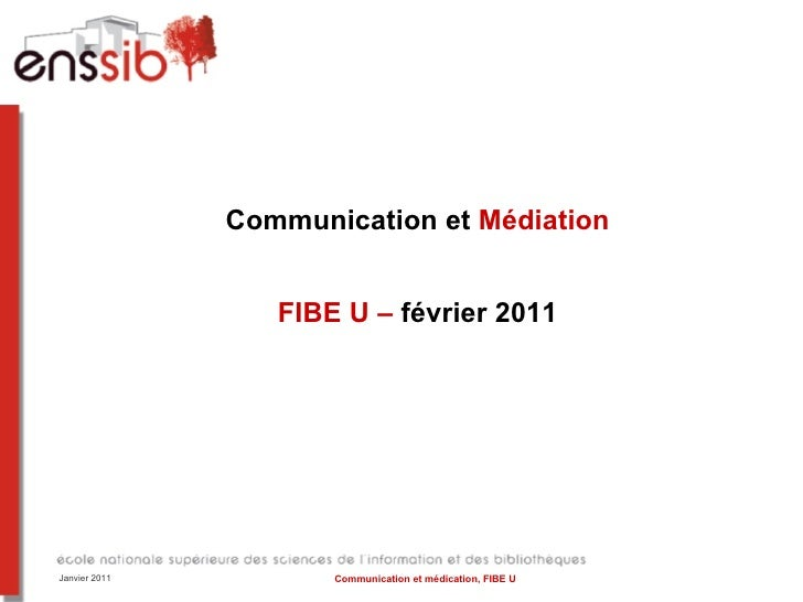 Communication et  Médiation FIBE U –  février 2011 Janvier 2011 Communication et médication, FIBE U