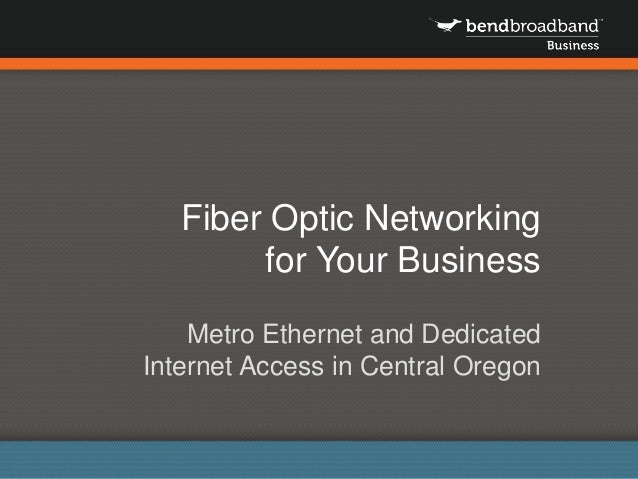 Fiber Optic Networking for Your Business Metro Ethernet and Dedicated Internet Access in Central Oregon